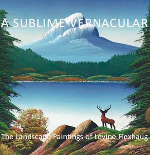 A SUBLIME VERNACULAR: THE LANDSCAPE PAINTINGS OF LEVINE FLEXHAUG