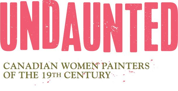 Undaunted: Canadian Women Painters of the 19th Century